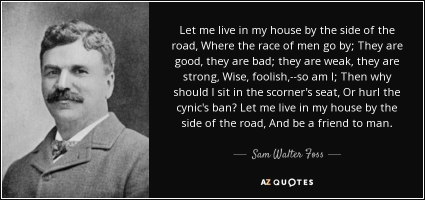 Let me live in my house by the side of the road, Where the race of men go by; They are good, they are bad; they are weak, they are strong, Wise, foolish,--so am I; Then why should I sit in the scorner's seat, Or hurl the cynic's ban? Let me live in my house by the side of the road, And be a friend to man. - Sam Walter Foss