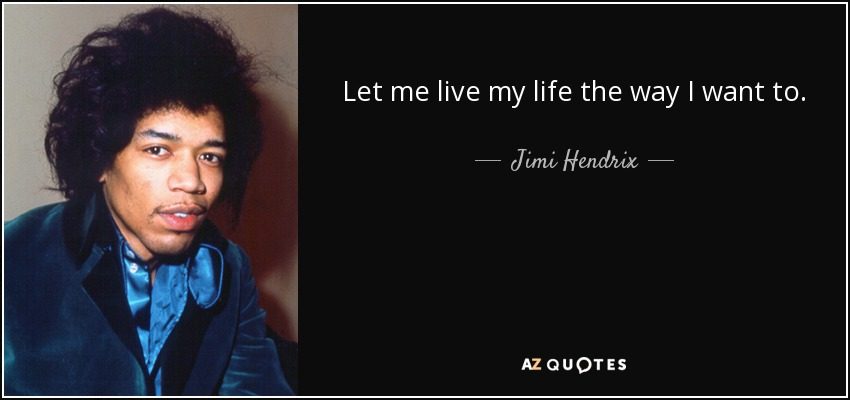 Let me live my life the way I want to. - Jimi Hendrix