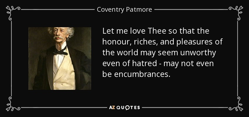 Let me love Thee so that the honour, riches, and pleasures of the world may seem unworthy even of hatred - may not even be encumbrances. - Coventry Patmore