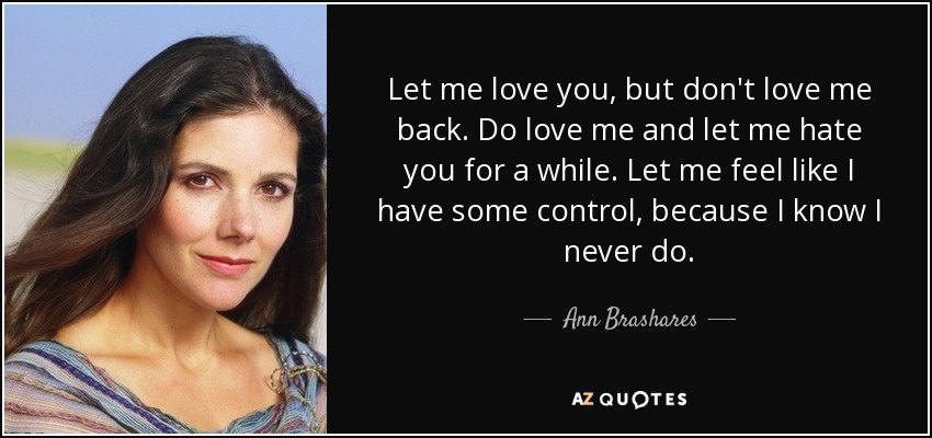 Let me love you, but don't love me back. Do love me and let me hate you for a while. Let me feel like I have some control, because I know I never do. - Ann Brashares