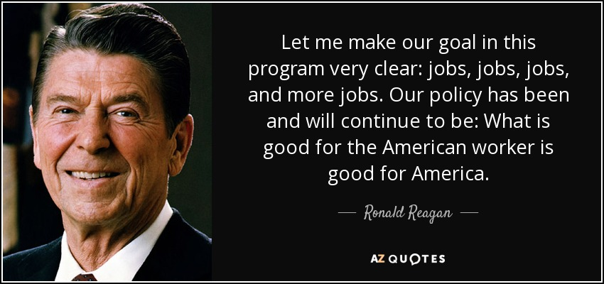 Let me make our goal in this program very clear: jobs, jobs, jobs, and more jobs. Our policy has been and will continue to be: What is good for the American worker is good for America. - Ronald Reagan
