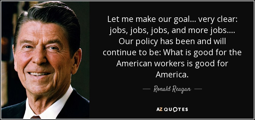 Let me make our goal . . . very clear: jobs, jobs, jobs, and more jobs . . . . Our policy has been and will continue to be: What is good for the American workers is good for America. - Ronald Reagan