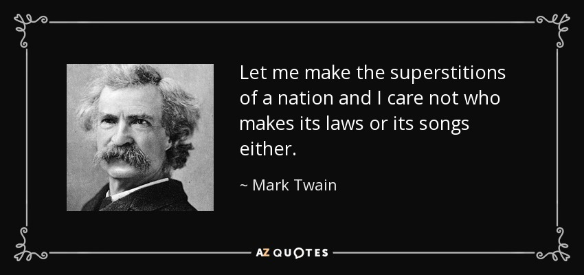 Let me make the superstitions of a nation and I care not who makes its laws or its songs either. - Mark Twain