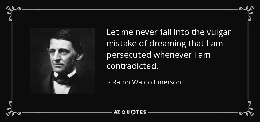 Let me never fall into the vulgar mistake of dreaming that I am persecuted whenever I am contradicted. - Ralph Waldo Emerson
