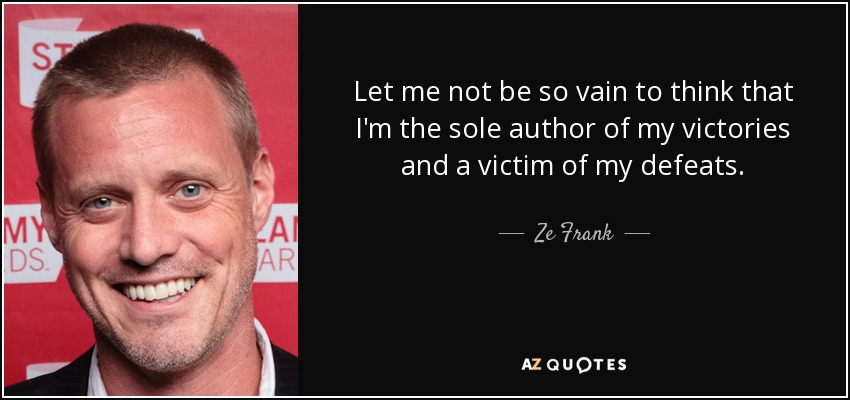 Let me not be so vain to think that I'm the sole author of my victories and a victim of my defeats. - Ze Frank