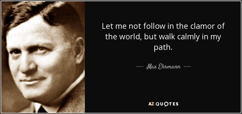 Let me not follow in the clamor of the world, but walk calmly in my path. - Max Ehrmann