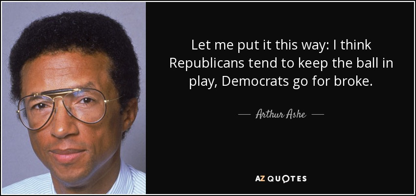 Let me put it this way: I think Republicans tend to keep the ball in play, Democrats go for broke. - Arthur Ashe