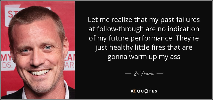 Let me realize that my past failures at follow-through are no indication of my future performance. They're just healthy little fires that are gonna warm up my ass - Ze Frank