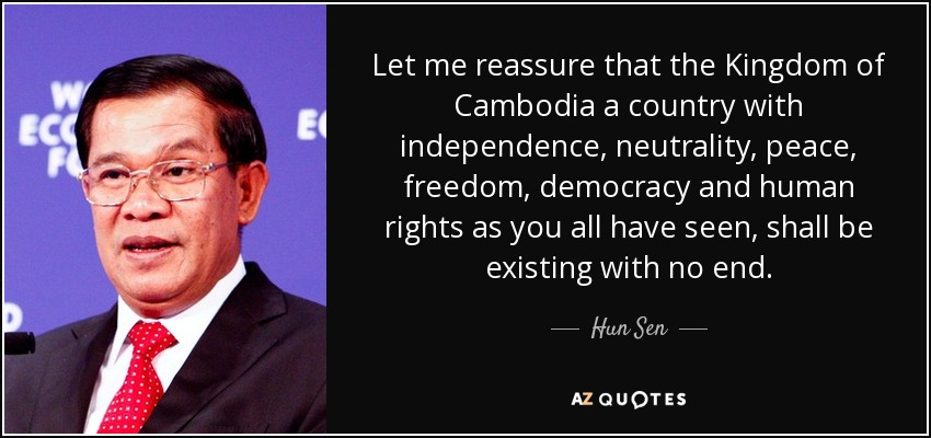 Let me reassure that the Kingdom of Cambodia a country with independence, neutrality, peace, freedom, democracy and human rights as you all have seen, shall be existing with no end. - Hun Sen