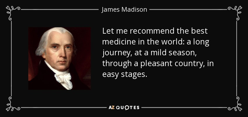 Let me recommend the best medicine in the world: a long journey, at a mild season, through a pleasant country, in easy stages. - James Madison
