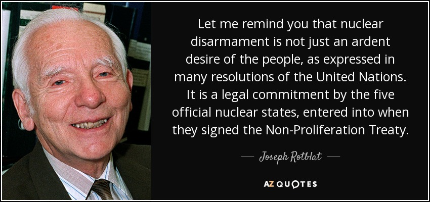 Let me remind you that nuclear disarmament is not just an ardent desire of the people, as expressed in many resolutions of the United Nations. It is a legal commitment by the five official nuclear states, entered into when they signed the Non-Proliferation Treaty. - Joseph Rotblat