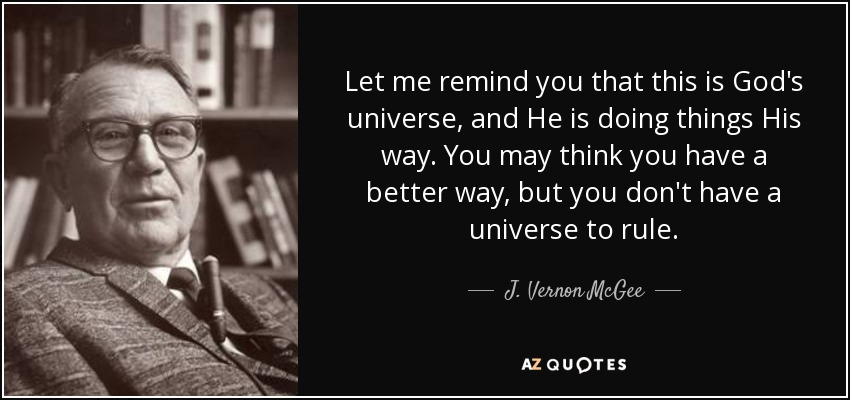 Let me remind you that this is God's universe, and He is doing things His way. You may think you have a better way, but you don't have a universe to rule. - J. Vernon McGee