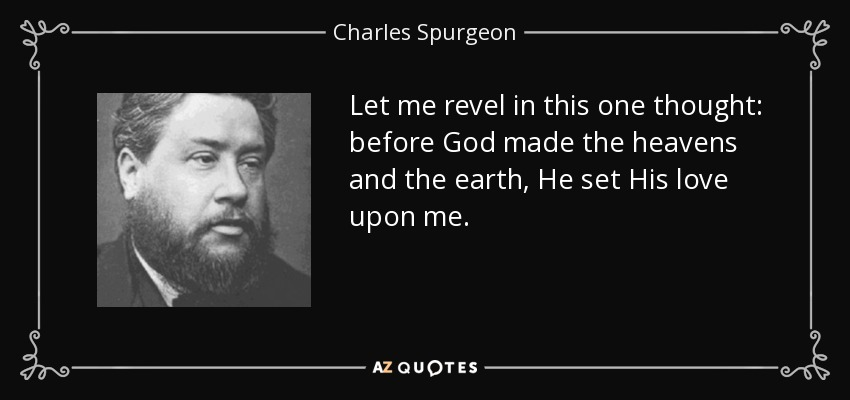 Let me revel in this one thought: before God made the heavens and the earth, He set His love upon me. - Charles Spurgeon