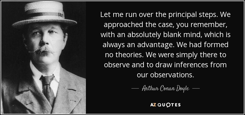 Let me run over the principal steps. We approached the case, you remember, with an absolutely blank mind, which is always an advantage. We had formed no theories. We were simply there to observe and to draw inferences from our observations. - Arthur Conan Doyle