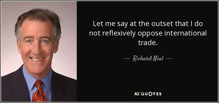 Let me say at the outset that I do not reflexively oppose international trade. - Richard Neal