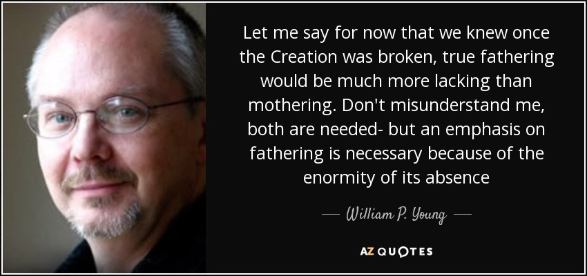 Let me say for now that we knew once the Creation was broken, true fathering would be much more lacking than mothering. Don't misunderstand me, both are needed- but an emphasis on fathering is necessary because of the enormity of its absence - William P. Young