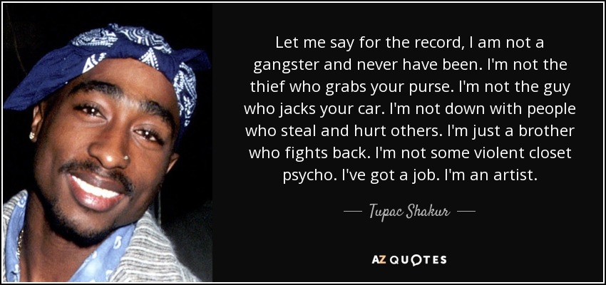 Let me say for the record, I am not a gangster and never have been. I'm not the thief who grabs your purse. I'm not the guy who jacks your car. I'm not down with people who steal and hurt others. I'm just a brother who fights back. I'm not some violent closet psycho. I've got a job. I'm an artist. - Tupac Shakur