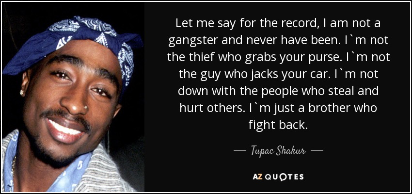 Let me say for the record, I am not a gangster and never have been. I`m not the thief who grabs your purse. I`m not the guy who jacks your car. I`m not down with the people who steal and hurt others. I`m just a brother who fight back. - Tupac Shakur