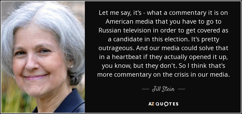 Let me say, it's - what a commentary it is on American media that you have to go to Russian television in order to get covered as a candidate in this election. It's pretty outrageous. And our media could solve that in a heartbeat if they actually opened it up, you know, but they don't. So I think that's more commentary on the crisis in our media. - Jill Stein