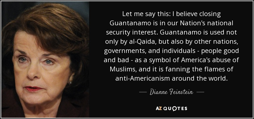 Let me say this: I believe closing Guantanamo is in our Nation's national security interest. Guantanamo is used not only by al-Qaida, but also by other nations, governments, and individuals - people good and bad - as a symbol of America's abuse of Muslims, and it is fanning the flames of anti-Americanism around the world. - Dianne Feinstein