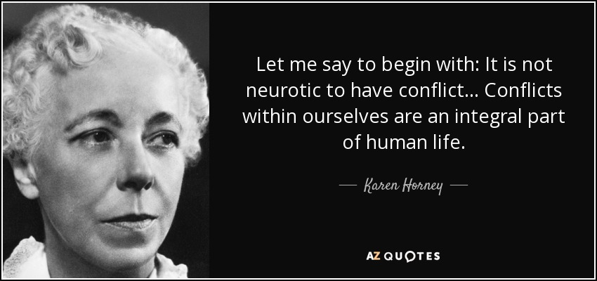 Let me say to begin with: It is not neurotic to have conflict ... Conflicts within ourselves are an integral part of human life. - Karen Horney