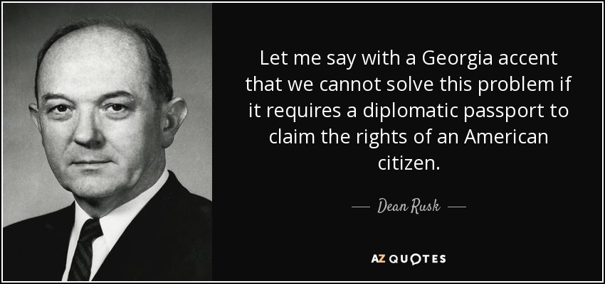 Let me say with a Georgia accent that we cannot solve this problem if it requires a diplomatic passport to claim the rights of an American citizen. - Dean Rusk