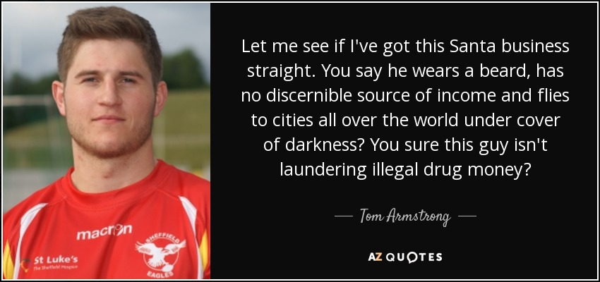 Let me see if I've got this Santa business straight. You say he wears a beard, has no discernible source of income and flies to cities all over the world under cover of darkness? You sure this guy isn't laundering illegal drug money? - Tom Armstrong