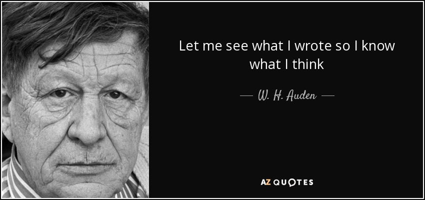 Let me see what I wrote so I know what I think - W. H. Auden