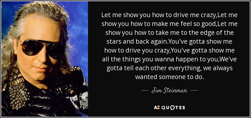 Jim Steinman Quote Let Me Show You How To Drive Me Crazylet Me