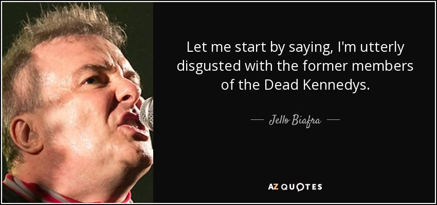 Let me start by saying, I'm utterly disgusted with the former members of the Dead Kennedys. - Jello Biafra
