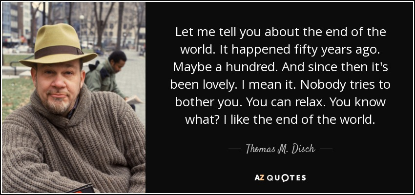 Let me tell you about the end of the world. It happened fifty years ago. Maybe a hundred. And since then it's been lovely. I mean it. Nobody tries to bother you. You can relax. You know what? I like the end of the world. - Thomas M. Disch