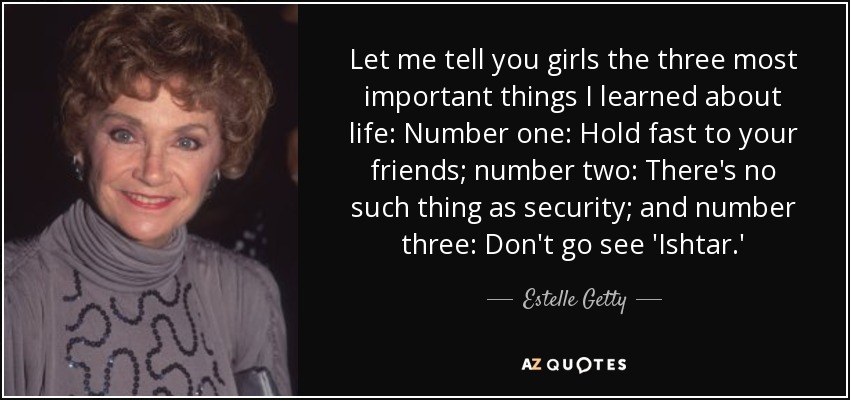 Estelle Getty Quote Let Me Tell You Girls The Three Most Important