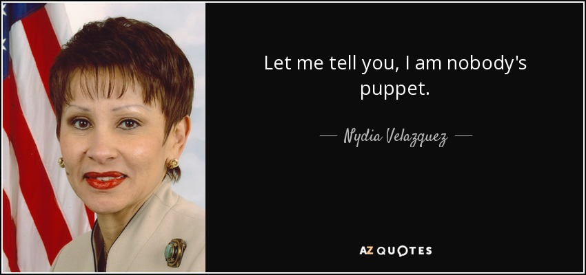 Let me tell you, I am nobody's puppet. - Nydia Velazquez