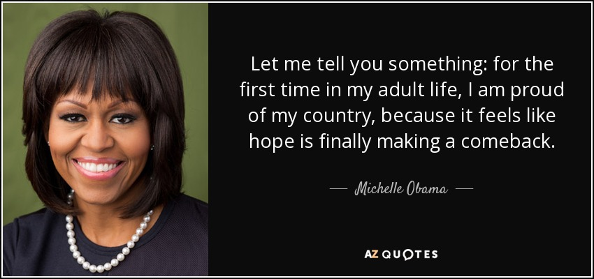 Let me tell you something: for the first time in my adult life, I am proud of my country, because it feels like hope is finally making a comeback. - Michelle Obama