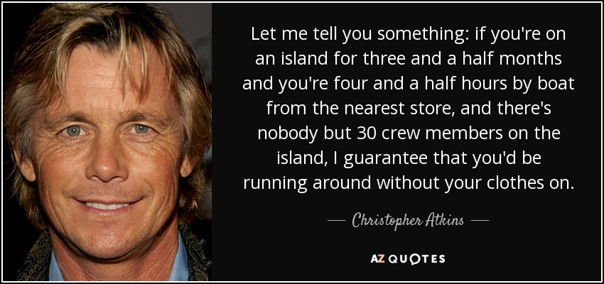 Let me tell you something: if you're on an island for three and a half months and you're four and a half hours by boat from the nearest store, and there's nobody but 30 crew members on the island, I guarantee that you'd be running around without your clothes on. - Christopher Atkins
