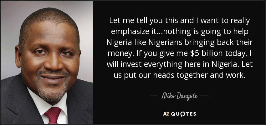 Let me tell you this and I want to really emphasize it...nothing is going to help Nigeria like Nigerians bringing back their money. If you give me $5 billion today, I will invest everything here in Nigeria. Let us put our heads together and work. - Aliko Dangote