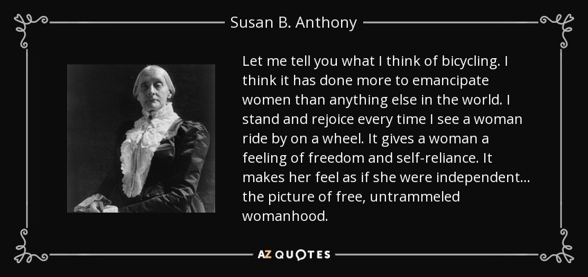 Let me tell you what I think of bicycling. I think it has done more to emancipate women than anything else in the world. It gives women a feeling of freedom and self-reliance. I stand and rejoice every time I see a woman ride by on a wheel…the picture of free, untrammeled womanhood. - Susan B. Anthony