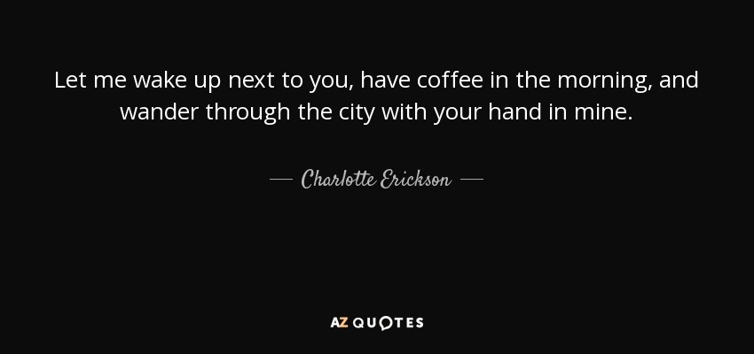 Charlotte Erickson Quote Let Me Wake Up Next To You Have Coffee In