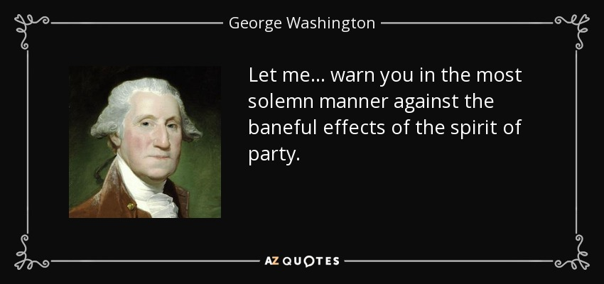 Let me ... warn you in the most solemn manner against the baneful effects of the spirit of party. - George Washington