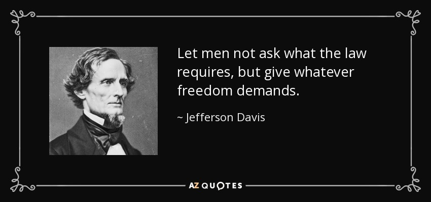 Let men not ask what the law requires, but give whatever freedom demands. - Jefferson Davis