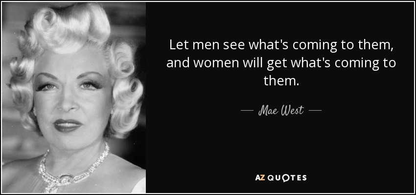Let men see what's coming to them, and women will get what's coming to them. - Mae West