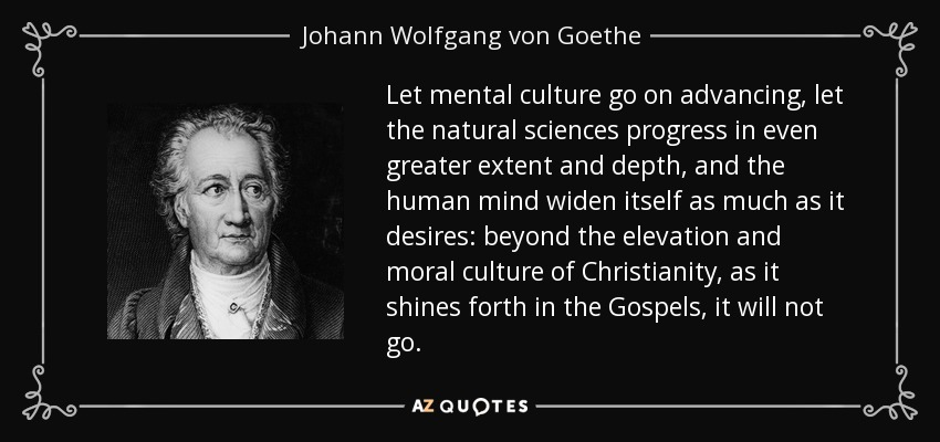 Let mental culture go on advancing, let the natural sciences progress in even greater extent and depth, and the human mind widen itself as much as it desires: beyond the elevation and moral culture of Christianity, as it shines forth in the Gospels, it will not go. - Johann Wolfgang von Goethe