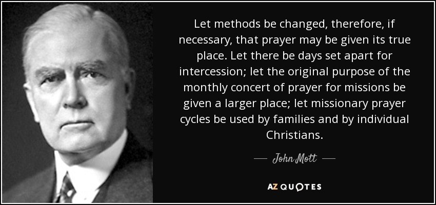Let methods be changed, therefore, if necessary, that prayer may be given its true place. Let there be days set apart for intercession; let the original purpose of the monthly concert of prayer for missions be given a larger place; let missionary prayer cycles be used by families and by individual Christians. - John Mott
