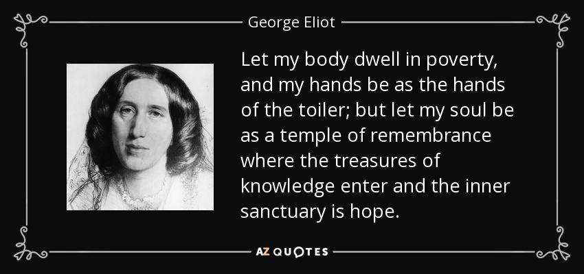 Let my body dwell in poverty, and my hands be as the hands of the toiler; but let my soul be as a temple of remembrance where the treasures of knowledge enter and the inner sanctuary is hope. - George Eliot