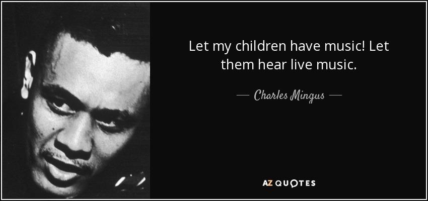 Let my children have music! Let them hear live music. - Charles Mingus