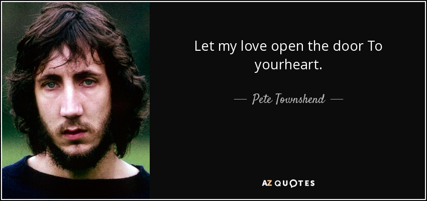Let my love open the door To yourheart. - Pete Townshend