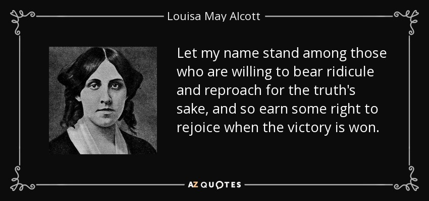 Let my name stand among those who are willing to bear ridicule and reproach for the truth's sake, and so earn some right to rejoice when the victory is won. - Louisa May Alcott