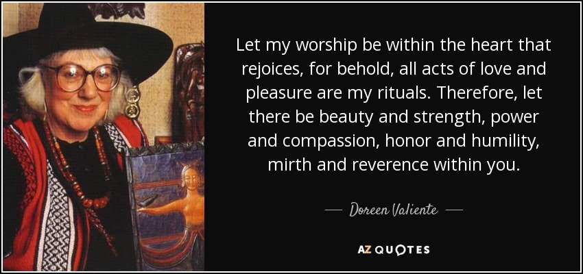 Let my worship be within the heart that rejoices, for behold, all acts of love and pleasure are my rituals. Therefore, let there be beauty and strength, power and compassion, honor and humility, mirth and reverence within you. - Doreen Valiente