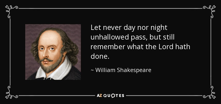 Let never day nor night unhallowed pass, but still remember what the Lord hath done. - William Shakespeare