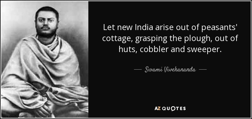 Let new India arise out of peasants' cottage, grasping the plough, out of huts, cobbler and sweeper. - Swami Vivekananda